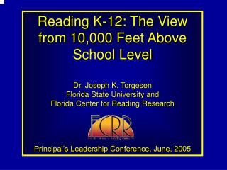 Reading K-12: The View from 10,000 Feet Above School Level  Dr. Joseph K. Torgesen Florida State University and  Florida