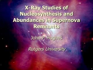 X-Ray Studies of Nucleosynthesis and Abundances in Supernova Remnants John P. Hughes
