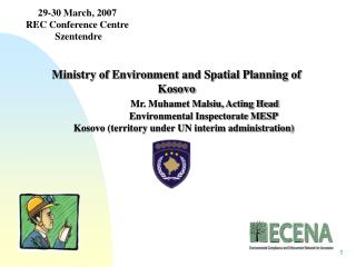 Ministry of Environment and Spatial Planning of Kosovo                    Mr. Muhamet Malsiu, Acting Head