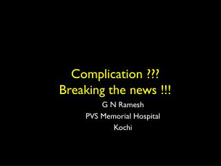 Complication ??? Breaking the news !!!