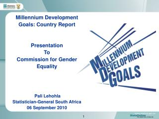 Millennium Development Goals: Country Report Presentation To  Commission for Gender Equality  Pali Lehohla Statistician-