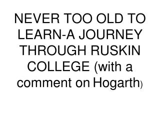 NEVER TOO OLD TO LEARN-A JOURNEY THROUGH RUSKIN COLLEGE (with a comment on Hogarth )