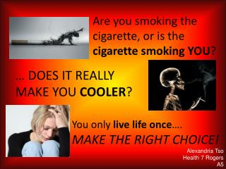 Are you smoking the cigarette, or is the  cigarette smoking YOU ?