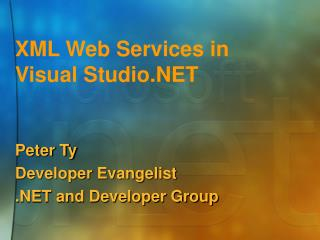 XML Web Services in  Visual Studio.NET Peter Ty Developer Evangelist .NET and Developer Group