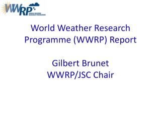 World Weather Research Programme (WWRP) Report Gilbert Brunet WWRP/JSC Chair