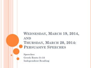 Wednesday, March 19, 2014,  and  Thursday, March 20, 2014: Persuasive Speeches