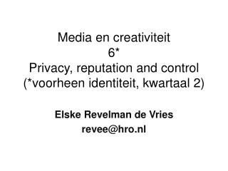 Media en creativiteit 6* Privacy,  reputation  and  control (*voorheen identiteit, kwartaal 2)