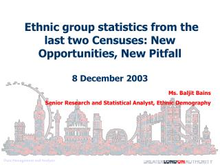 Ms. Baljit Bains Senior Research and Statistical Analyst, Ethnic Demography