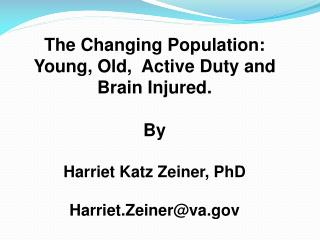 The Changing Population: Young, Old,  Active Duty and Brain Injured. By Harriet Katz Zeiner, PhD