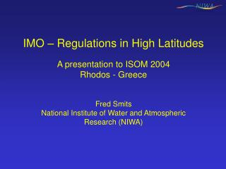 IMO – Regulations in High Latitudes A presentation to ISOM 2004 Rhodos - Greece Fred Smits
