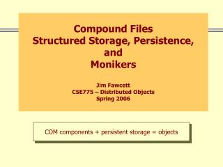 Compound Files Structured Storage, Persistence, and Monikers Jim Fawcett CSE775 – Distributed Objects Spring 2006