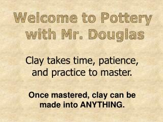 Clay takes time, patience,  and practice to master. Once mastered, clay can be
