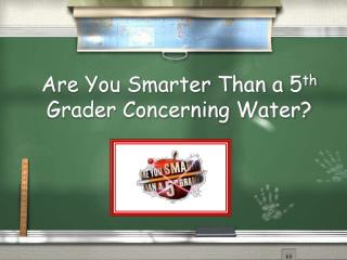 Are You Smarter Than a 5 th  Grader Concerning Water?