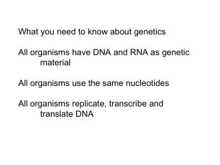 What you need to know about genetics All organisms have DNA and RNA as genetic 	material