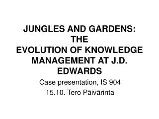 JUNGLES AND GARDENS: THE EVOLUTION OF KNOWLEDGE MANAGEMENT AT J.D. EDWARDS