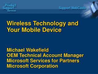 Wireless Technology and Your Mobile Device  Michael Wakefield OEM Technical Account Manager Microsoft Services for Partn