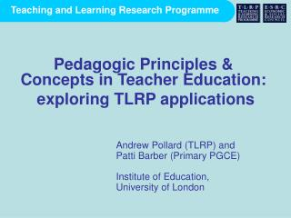 Andrew Pollard (TLRP) and  Patti Barber (Primary PGCE) Institute of Education,