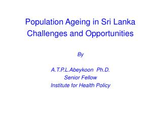 Population Ageing in Sri Lanka Challenges and Opportunities By A.T.P.L.Abeykoon  Ph.D.