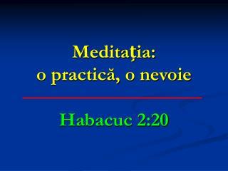 Meditația:  o practică, o nevoie Habacuc 2:20