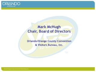 Mark McHugh Chair, Board of Directors Orlando/Orange County Convention  &  Visitors Bureau, Inc.
