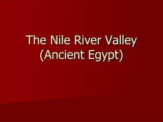 The Nile River Valley (Ancient Egypt)