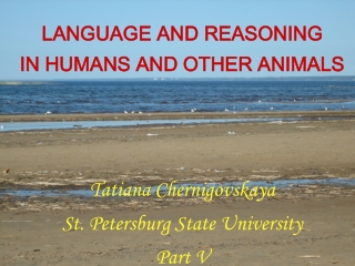 LANGUAGE AND REASONING IN HUMANS AND OTHER ANIMALS Tatiana Chernigovskaya