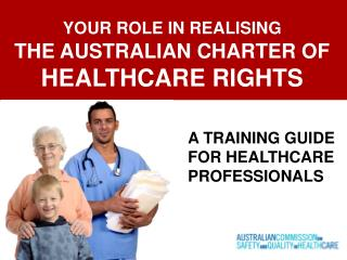 YOUR ROLE IN REALISING THE AUSTRALIAN CHARTER OF  HEALTHCARE RIGHTS