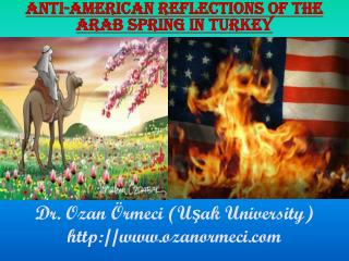 ANTI-AMERICAN REFLECTIONS OF THE ARAB SPRING IN  TURKEY Dr. Ozan Örmeci (Uşak University)