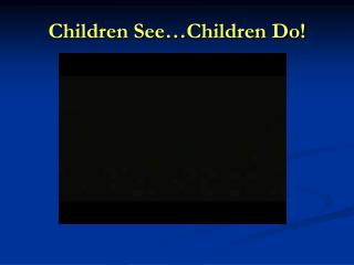 Children See…Children Do!
