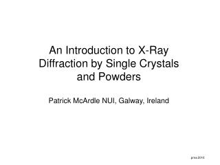 An Introduction to X-Ray Diffraction by Single Crystals and Powders Patrick McArdle NUI, Galway, Ireland