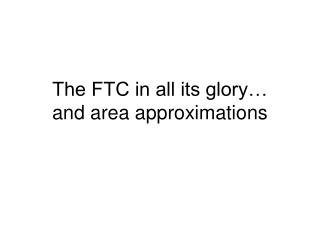 The FTC in all its glory… and area approximations