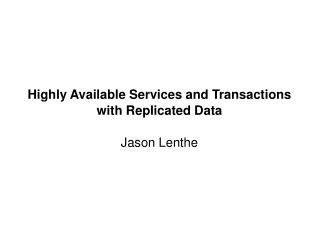 Highly Available Services and Transactions with Replicated Data Jason Lenthe