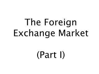 The Foreign Exchange Market (Part I)