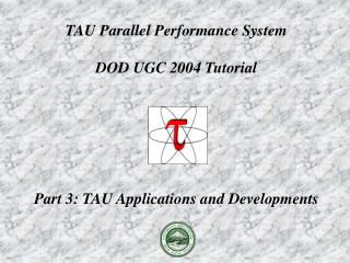 TAU Parallel Performance System DOD UGC 2004 Tutorial Part 3: TAU Applications and Developments