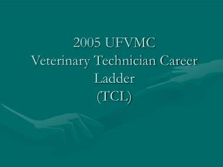 2005 UFVMC Veterinary Technician Career Ladder  (TCL)