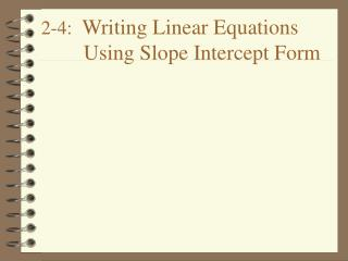 2-4:   Writing Linear Equations         Using Slope Intercept Form