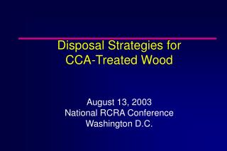 Disposal Strategies for  CCA-Treated Wood August 13, 2003 National RCRA Conference Washington D.C.