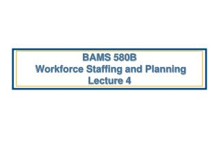 BAMS 580B   Workforce Staffing and Planning Lecture 4