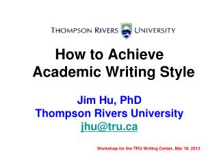 How to Achieve Academic Writing Style Jim Hu, PhD Thompson Rivers University jhu@tru