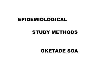 EPIDEMIOLOGICAL STUDY METHODS OKETADE SOA
