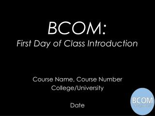 BCOM: First Day of Class Introduction