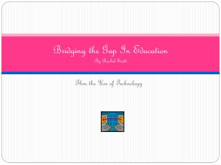 Bridging the Gap  In Education By  Rachel Scott