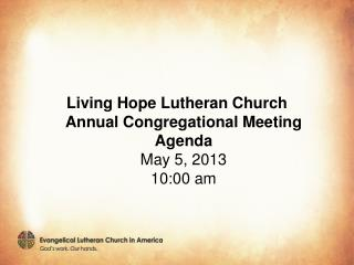 Living Hope Lutheran Church Annual Congregational Meeting Agenda May 5, 2013 10:00 am