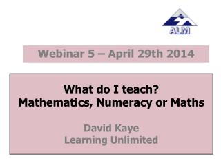What do I teach? Mathematics, Numeracy or Maths David Kaye Learning Unlimited
