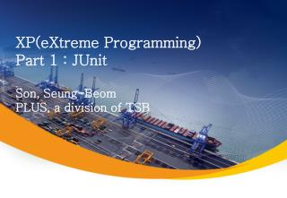 XP(eXtreme Programming) Part 1 : JUnit Son, Seung-Beom PLUS, a division of TSB