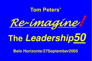 Tom Peters' Re-ima g ine ! The  Leadership 50 Belo Horizonte/27September2005