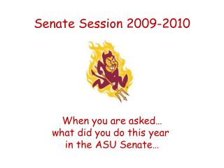 Senate Session 2009-2010 When you are asked… what did you do this year  in the ASU Senate…