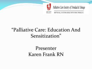 """ Palliative Care: Education And Sensitization"" Presenter Karen Frank RN"