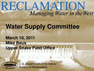 Water Supply Committee March 10, 2011 Mike Beus Upper Snake Field Office