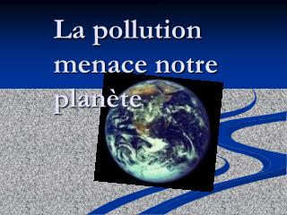 La pollution menace notre plan è te